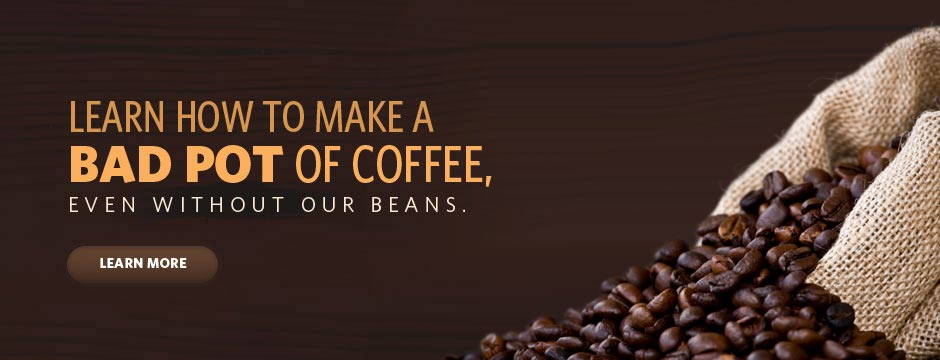 Learn how to make a BAD POT of coffee, even without our beans.